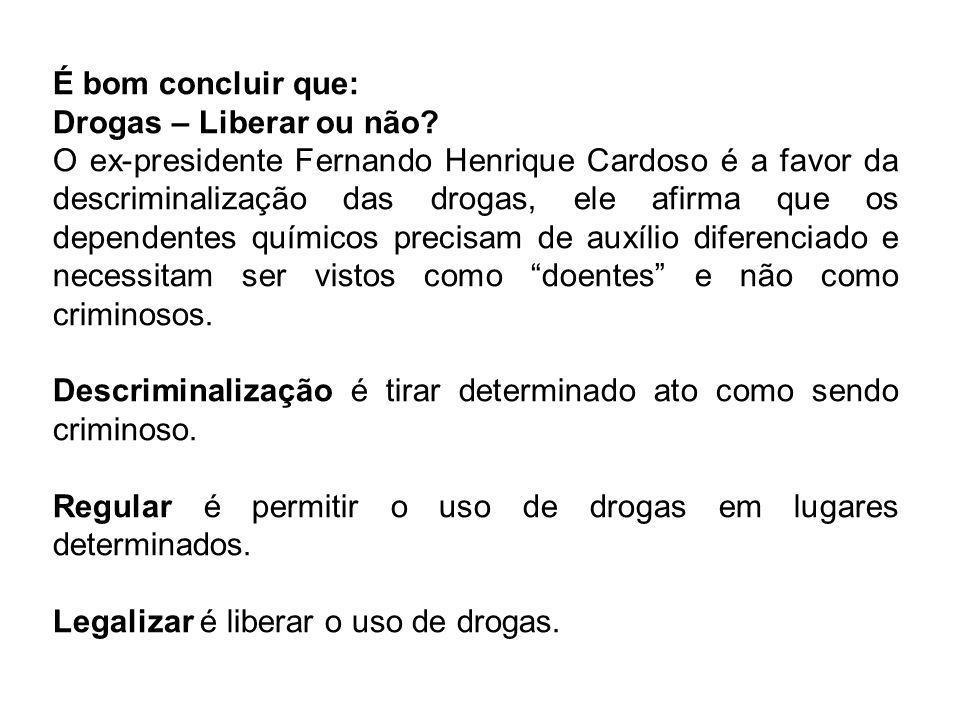 É bom concluir que: Drogas – Liberar ou não? O ex-presidente Fernando Henrique Cardoso é a favor da descriminalização das drogas, ele afirma que os de