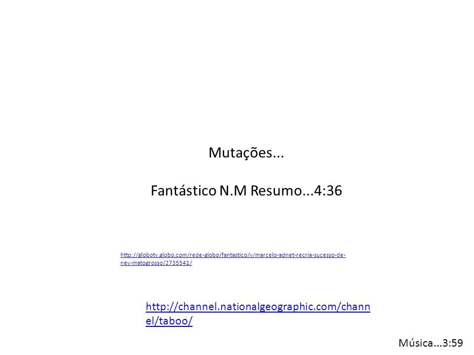 Mutações... Fantástico N.M Resumo...4:36 http://globotv.globo.com/rede-globo/fantastico/v/marcelo-adnet-recria-sucesso-de- ney-matogrosso/2735541/ htt