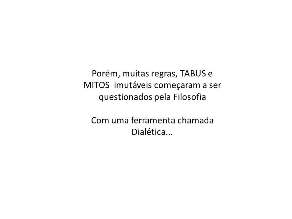 Porém, muitas regras, TABUS e MITOS imutáveis começaram a ser questionados pela Filosofia Com uma ferramenta chamada Dialética...