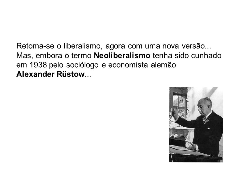 Retoma-se o liberalismo, agora com uma nova versão... Mas, embora o termo Neoliberalismo tenha sido cunhado em 1938 pelo sociólogo e economista alemão