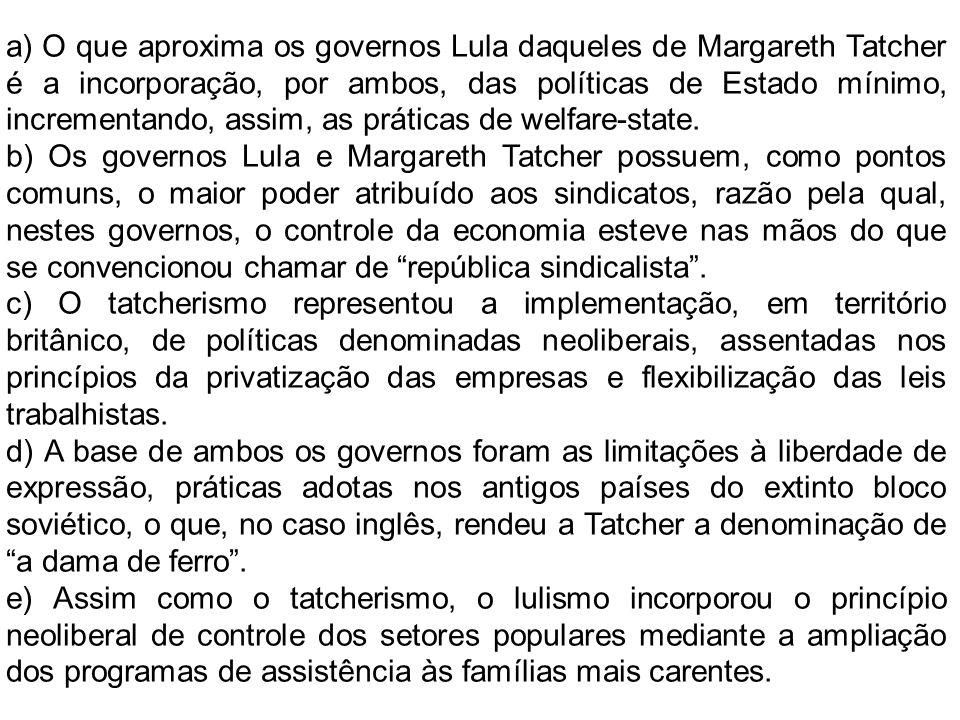 a) O que aproxima os governos Lula daqueles de Margareth Tatcher é a incorporação, por ambos, das políticas de Estado mínimo, incrementando, assim, as