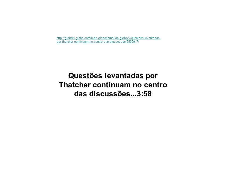 http://globotv.globo.com/rede-globo/jornal-da-globo/v/questoes-levantadas- por-thatcher-continuam-no-centro-das-discussoes/2505917/ Questões levantada