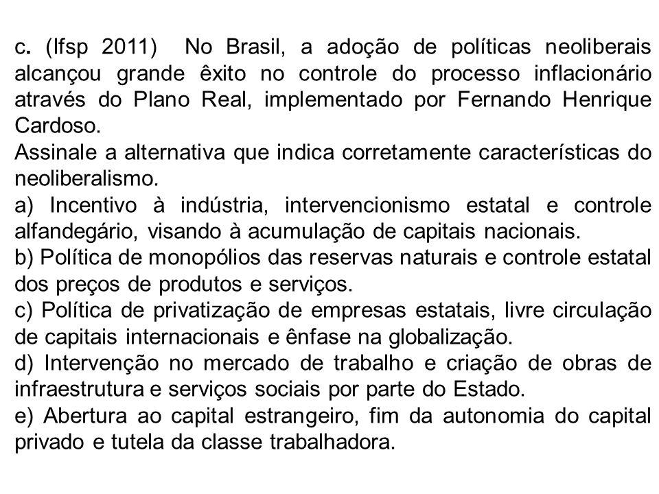 c. (Ifsp 2011) No Brasil, a adoção de políticas neoliberais alcançou grande êxito no controle do processo inflacionário através do Plano Real, impleme