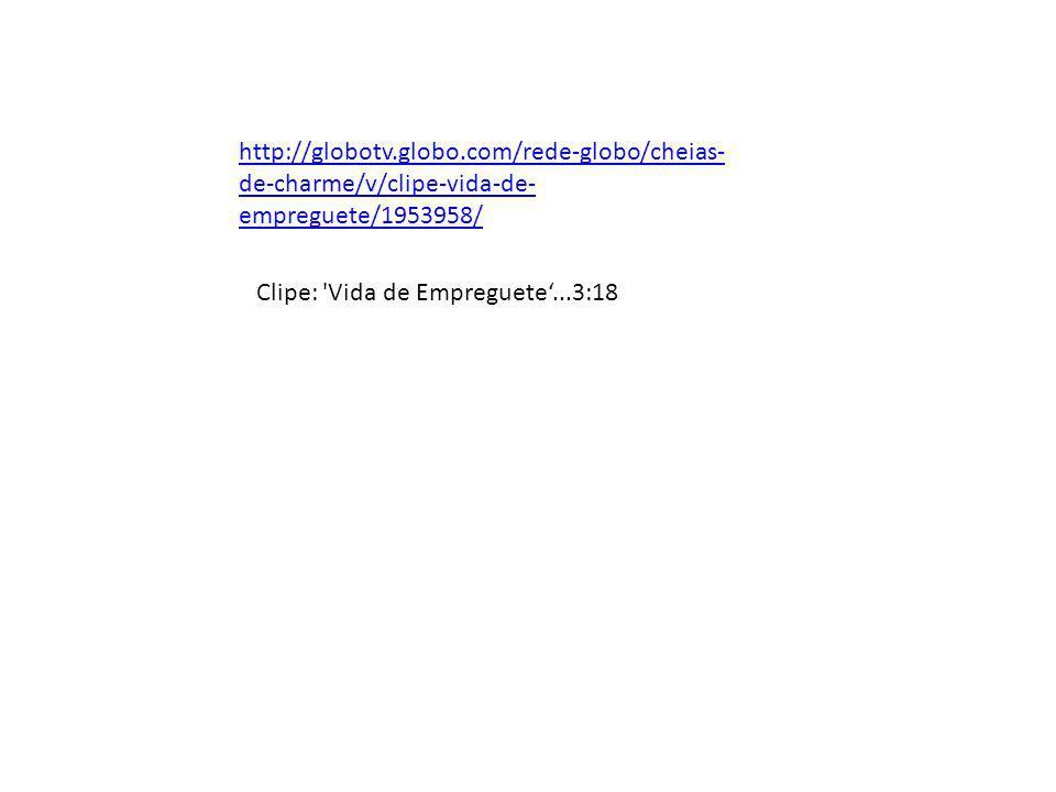 http://globotv.globo.com/rede-globo/cheias- de-charme/v/clipe-vida-de- empreguete/1953958/ Clipe: 'Vida de Empreguete...3:18