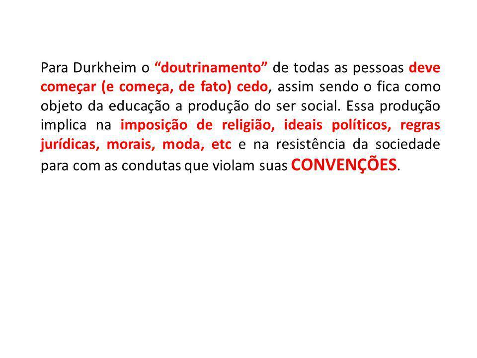 Para Durkheim o doutrinamento de todas as pessoas deve começar (e começa, de fato) cedo, assim sendo o fica como objeto da educação a produção do ser