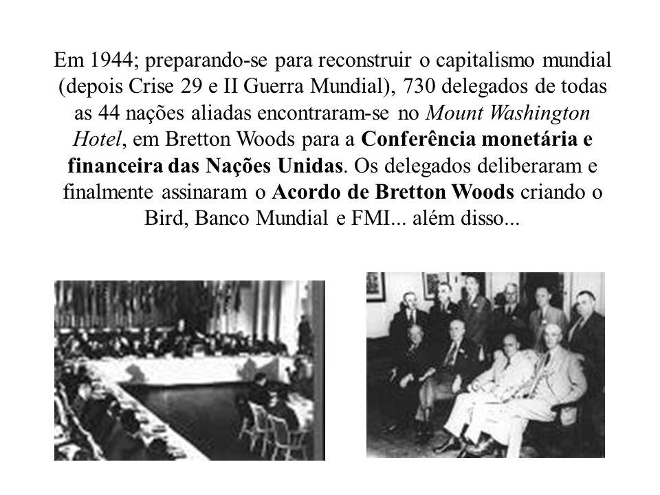 Em 1944; preparando-se para reconstruir o capitalismo mundial (depois Crise 29 e II Guerra Mundial), 730 delegados de todas as 44 nações aliadas encon