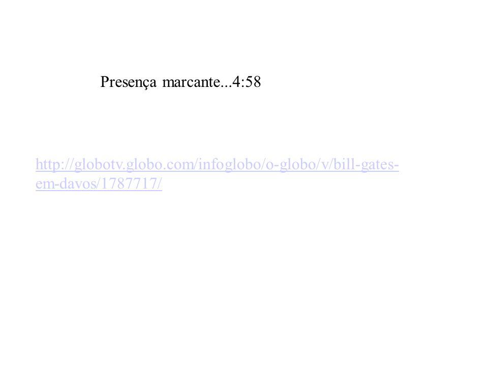http://globotv.globo.com/infoglobo/o-globo/v/bill-gates- em-davos/1787717/ Presença marcante...4:58