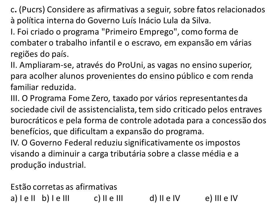 c. (Pucrs) Considere as afirmativas a seguir, sobre fatos relacionados à política interna do Governo Luís Inácio Lula da Silva. I. Foi criado o progra