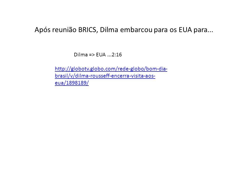 http://globotv.globo.com/rede-globo/bom-dia- brasil/v/dilma-rousseff-encerra-visita-aos- eua/1898189/ Dilma => EUA...2:16 Após reunião BRICS, Dilma em
