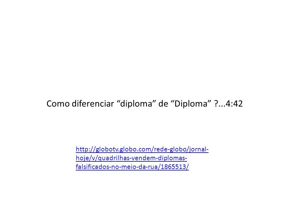 http://globotv.globo.com/rede-globo/jornal- hoje/v/quadrilhas-vendem-diplomas- falsificados-no-meio-da-rua/1865513/ Como diferenciar diploma de Diplom