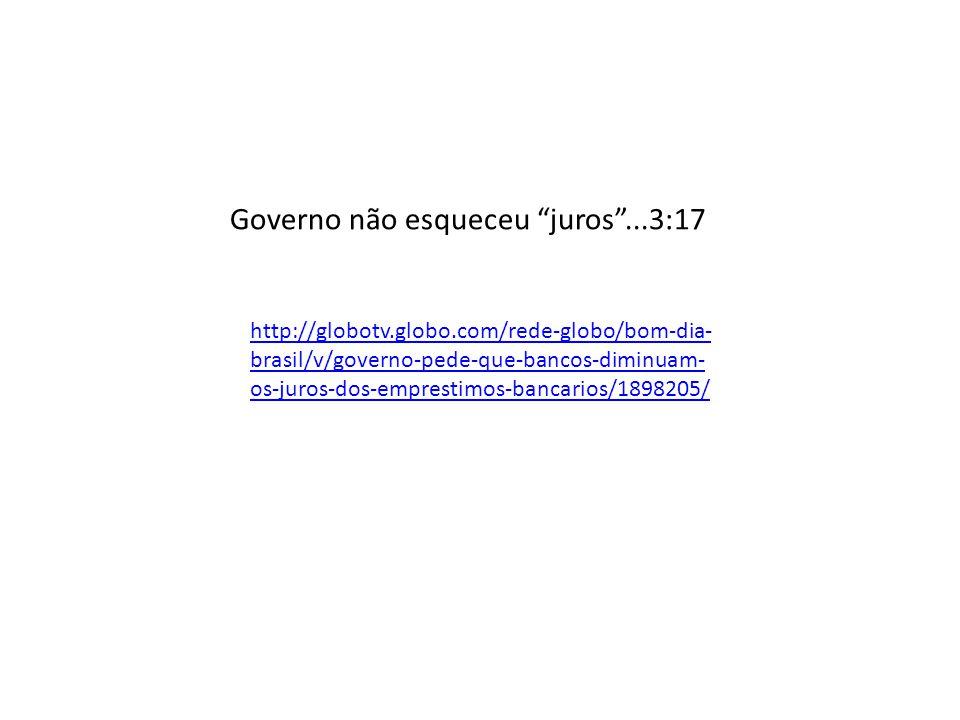 Governo não esqueceu juros...3:17 http://globotv.globo.com/rede-globo/bom-dia- brasil/v/governo-pede-que-bancos-diminuam- os-juros-dos-emprestimos-ban