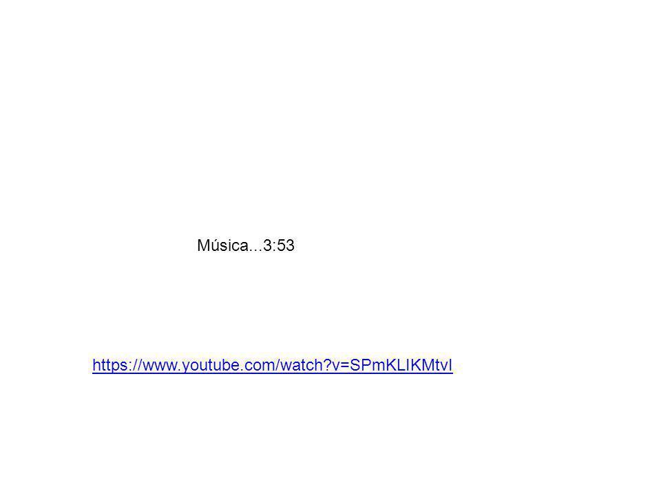 Música...3:53 https://www.youtube.com/watch?v=SPmKLIKMtvI