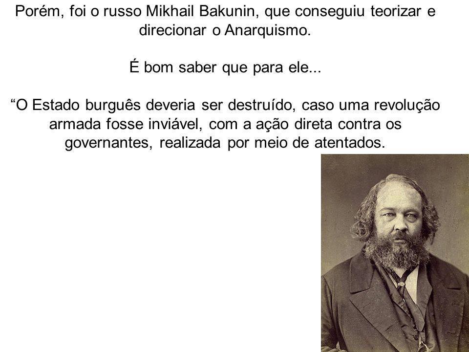 Porém, foi o russo Mikhail Bakunin, que conseguiu teorizar e direcionar o Anarquismo. É bom saber que para ele... O Estado burguês deveria ser destruí