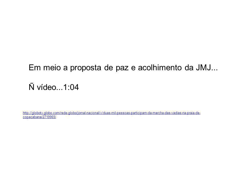 Em meio a proposta de paz e acolhimento da JMJ... Ñ vídeo...1:04 http://globotv.globo.com/rede-globo/jornal-nacional/v/duas-mil-pessoas-participam-da-