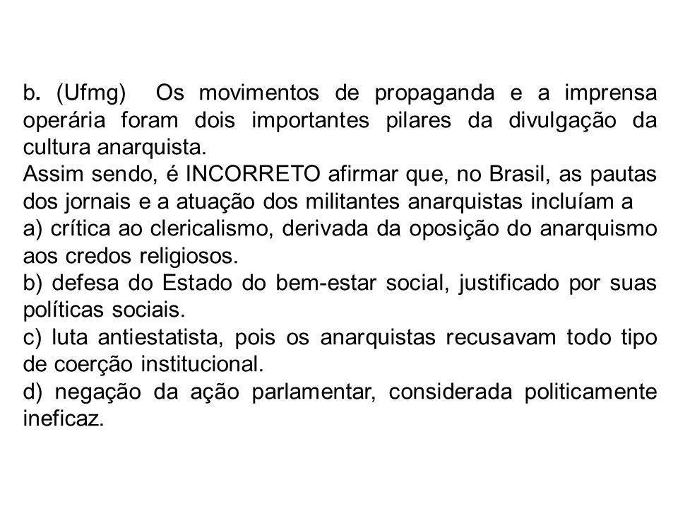 b. (Ufmg) Os movimentos de propaganda e a imprensa operária foram dois importantes pilares da divulgação da cultura anarquista. Assim sendo, é INCORRE