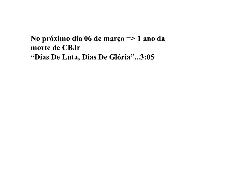 No próximo dia 06 de março => 1 ano da morte de CBJr Dias De Luta, Dias De Glória...3:05