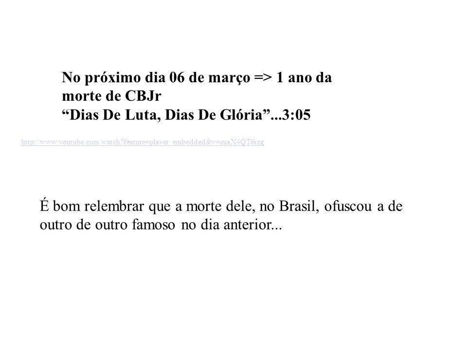 No próximo dia 06 de março => 1 ano da morte de CBJr Dias De Luta, Dias De Glória...3:05 http://www.youtube.com/watch?feature=player_embedded&v=zuaX4QT6rzg É bom relembrar que a morte dele, no Brasil, ofuscou a de outro de outro famoso no dia anterior...
