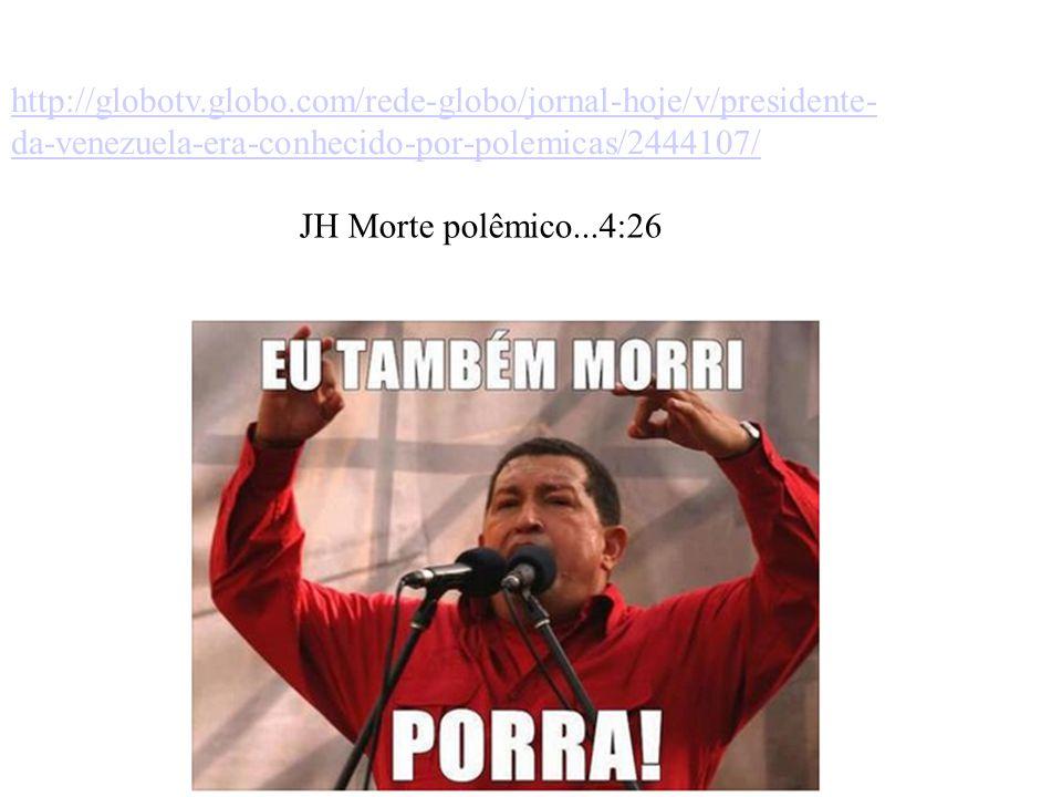 http://globotv.globo.com/rede-globo/jornal-hoje/v/presidente- da-venezuela-era-conhecido-por-polemicas/2444107/ JH Morte polêmico...4:26