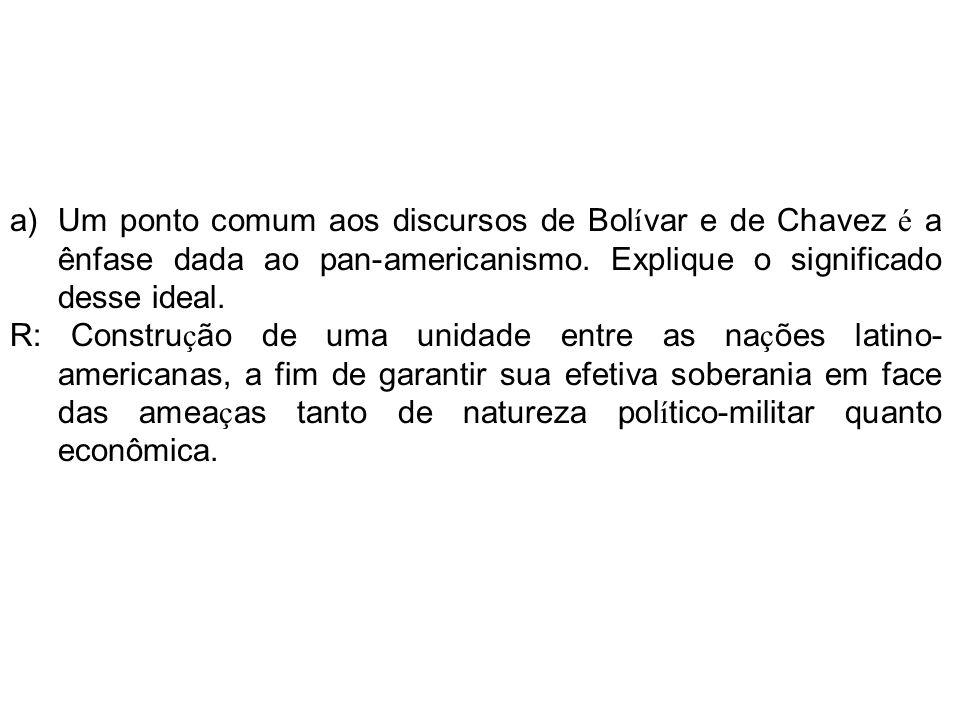 a)Um ponto comum aos discursos de Bol í var e de Chavez é a ênfase dada ao pan-americanismo.
