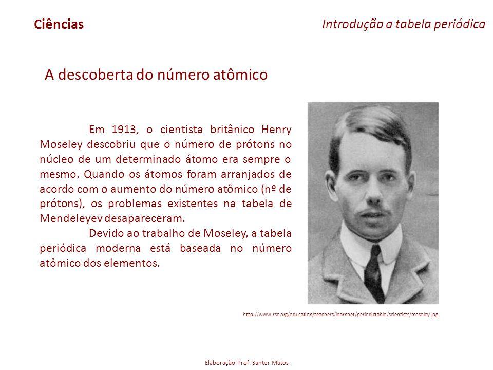 Elaboração Prof. Santer Matos Ciências Introdução a tabela periódica A descoberta do número atômico Em 1913, o cientista britânico Henry Moseley desco