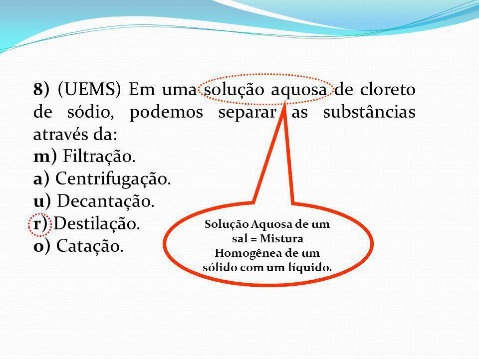 8) (UEMS) Em uma solução aquosa de cloreto de sódio, podemos separar as substâncias através da: m) Filtração. a) Centrifugação. u) Decantação. r) Dest
