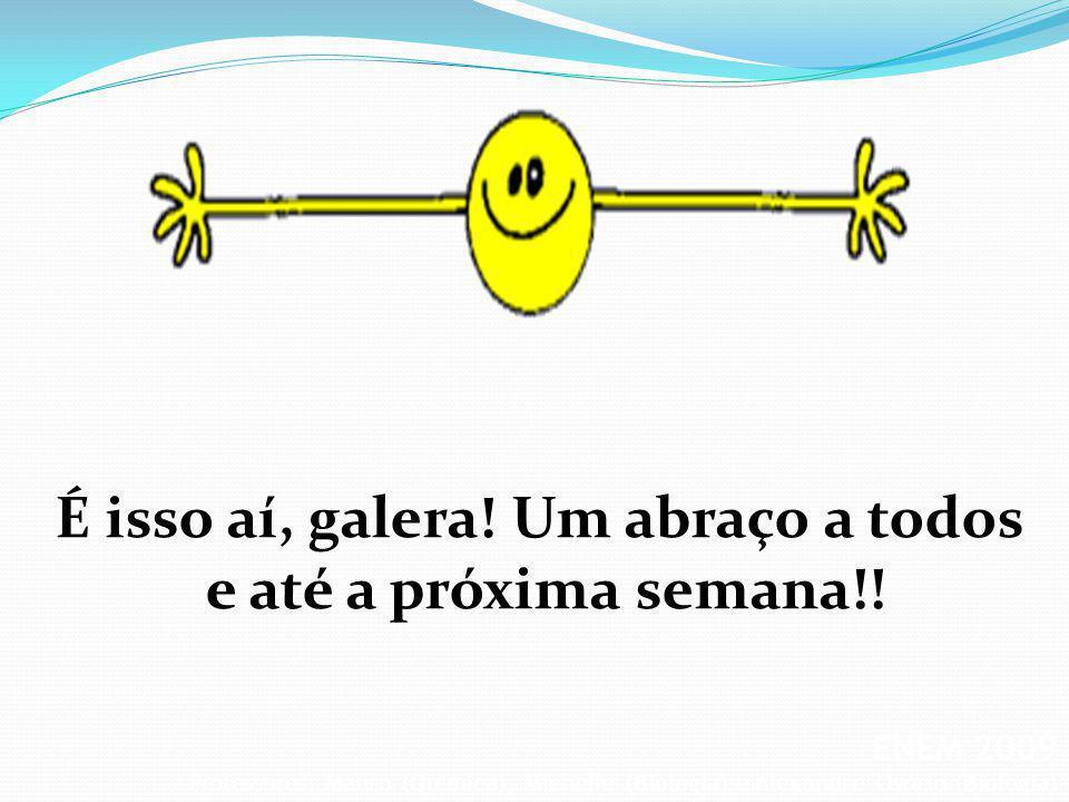 ENEM 2009 Professores: Mauro (Química), Michelle (Biologia) e Alexandre Osório (Biologia) É isso aí, galera! Um abraço a todos e até a próxima semana!