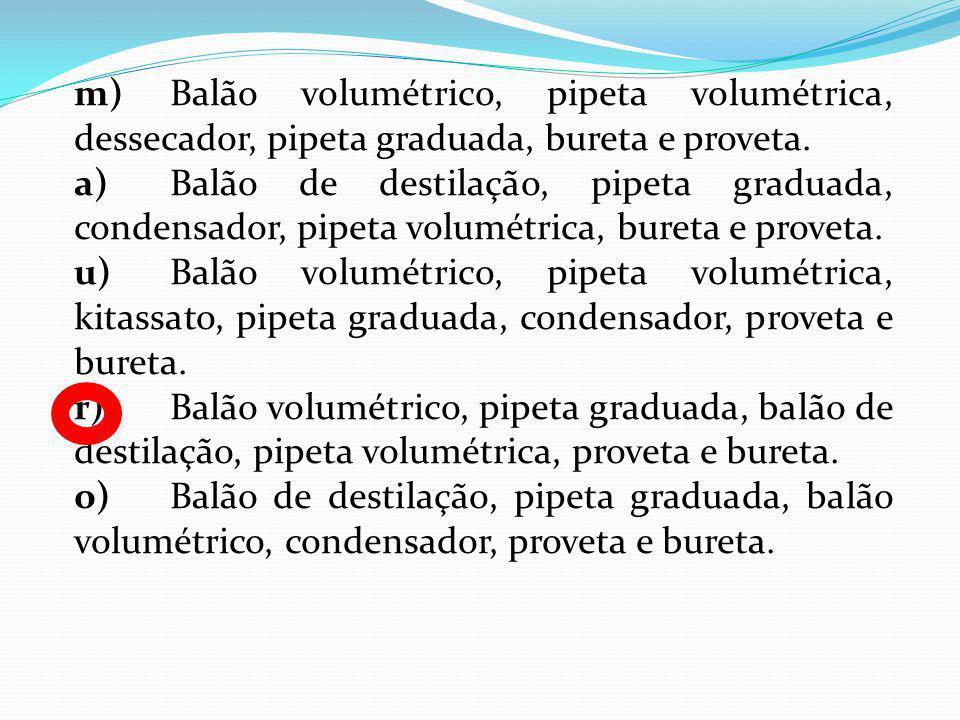 m)Balão volumétrico, pipeta volumétrica, dessecador, pipeta graduada, bureta e proveta. a)Balão de destilação, pipeta graduada, condensador, pipeta vo