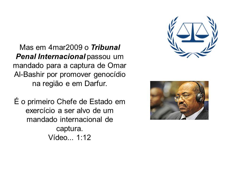 Mas em 4mar2009 o Tribunal Penal Internacional passou um mandado para a captura de Omar Al-Bashir por promover genocídio na região e em Darfur. É o pr