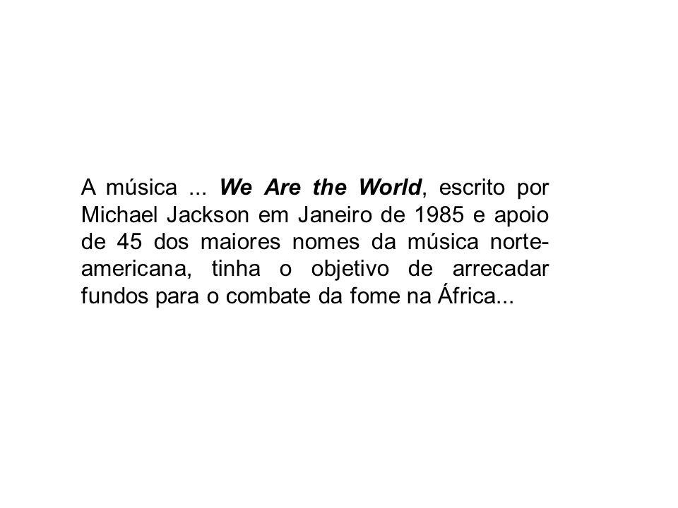 A música... We Are the World, escrito por Michael Jackson em Janeiro de 1985 e apoio de 45 dos maiores nomes da música norte- americana, tinha o objet