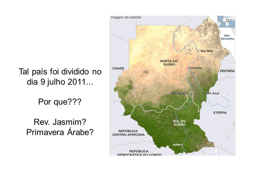 Tal país foi dividido no dia 9 julho 2011... Por que??? Rev. Jasmim? Primavera Árabe?