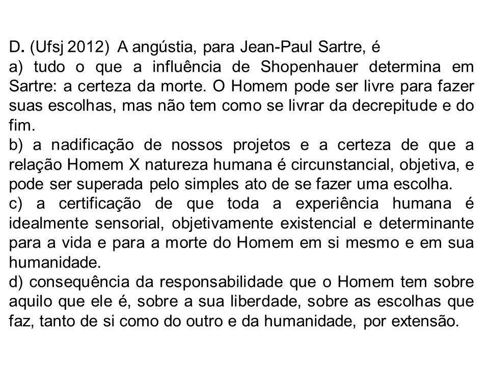 D. (Ufsj 2012) A angústia, para Jean-Paul Sartre, é a) tudo o que a influência de Shopenhauer determina em Sartre: a certeza da morte. O Homem pode se