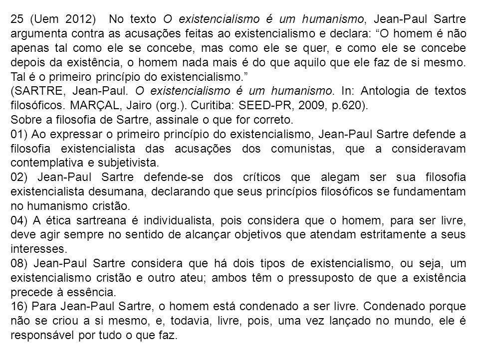 25 (Uem 2012) No texto O existencialismo é um humanismo, Jean-Paul Sartre argumenta contra as acusações feitas ao existencialismo e declara: O homem é não apenas tal como ele se concebe, mas como ele se quer, e como ele se concebe depois da existência, o homem nada mais é do que aquilo que ele faz de si mesmo.