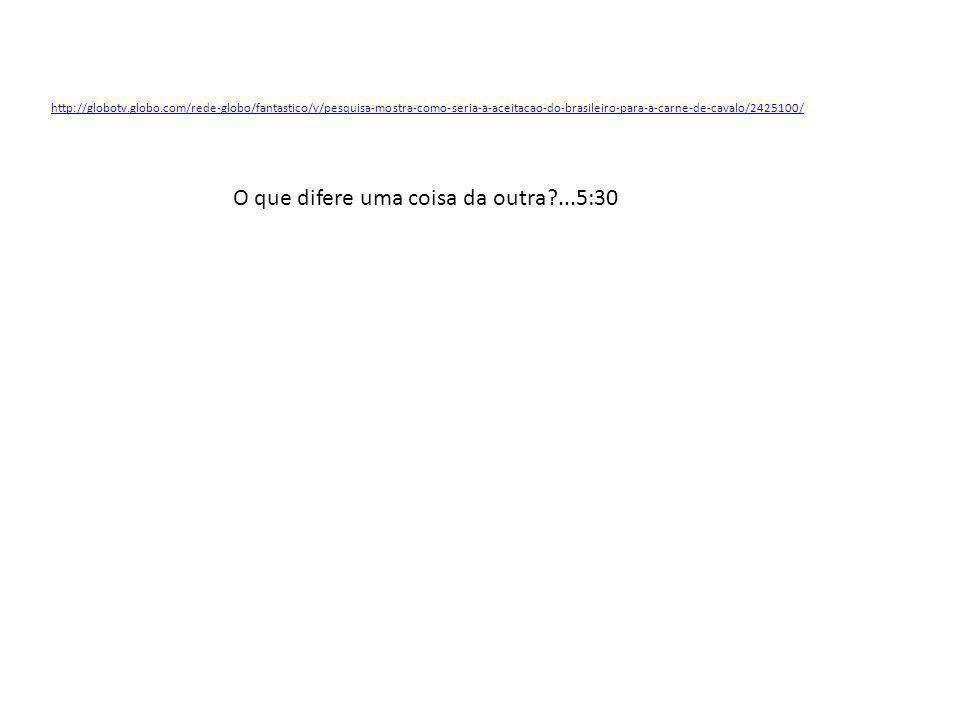 http://globotv.globo.com/rede-globo/fantastico/v/pesquisa-mostra-como-seria-a-aceitacao-do-brasileiro-para-a-carne-de-cavalo/2425100/ O que difere uma coisa da outra?...5:30