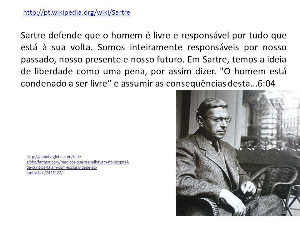 Sartre defende que o homem é livre e responsável por tudo que está à sua volta. Somos inteiramente responsáveis por nosso passado, nosso presente e no
