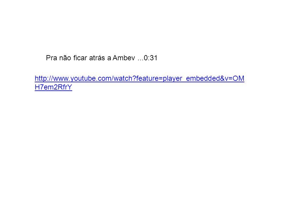 http://www.youtube.com/watch?feature=player_embedded&v=OM H7em2RfrY Pra não ficar atrás a Ambev...0:31