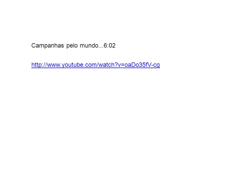 Campanhas pelo mundo...6:02 http://www.youtube.com/watch?v=oaDo35fV-cg