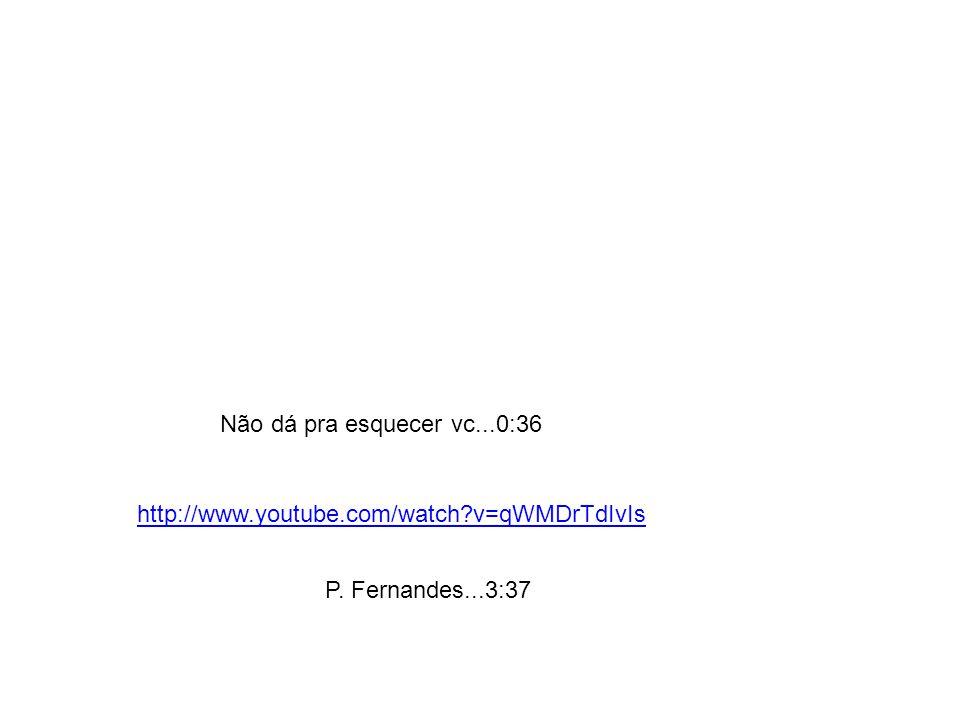 P. Fernandes...3:37 http://www.youtube.com/watch?v=qWMDrTdIvIs Não dá pra esquecer vc...0:36