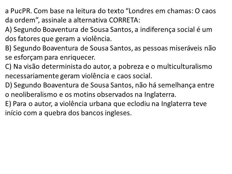 a PucPR. Com base na leitura do texto Londres em chamas: O caos da ordem, assinale a alternativa CORRETA: A) Segundo Boaventura de Sousa Santos, a ind