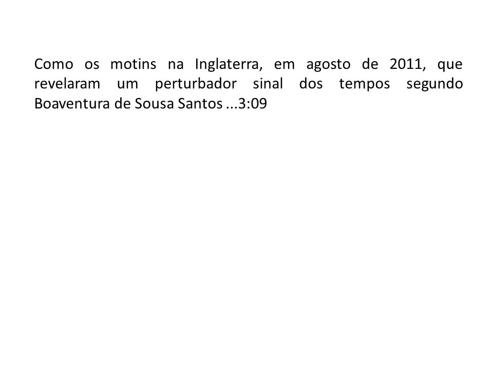 Como os motins na Inglaterra, em agosto de 2011, que revelaram um perturbador sinal dos tempos segundo Boaventura de Sousa Santos...3:09