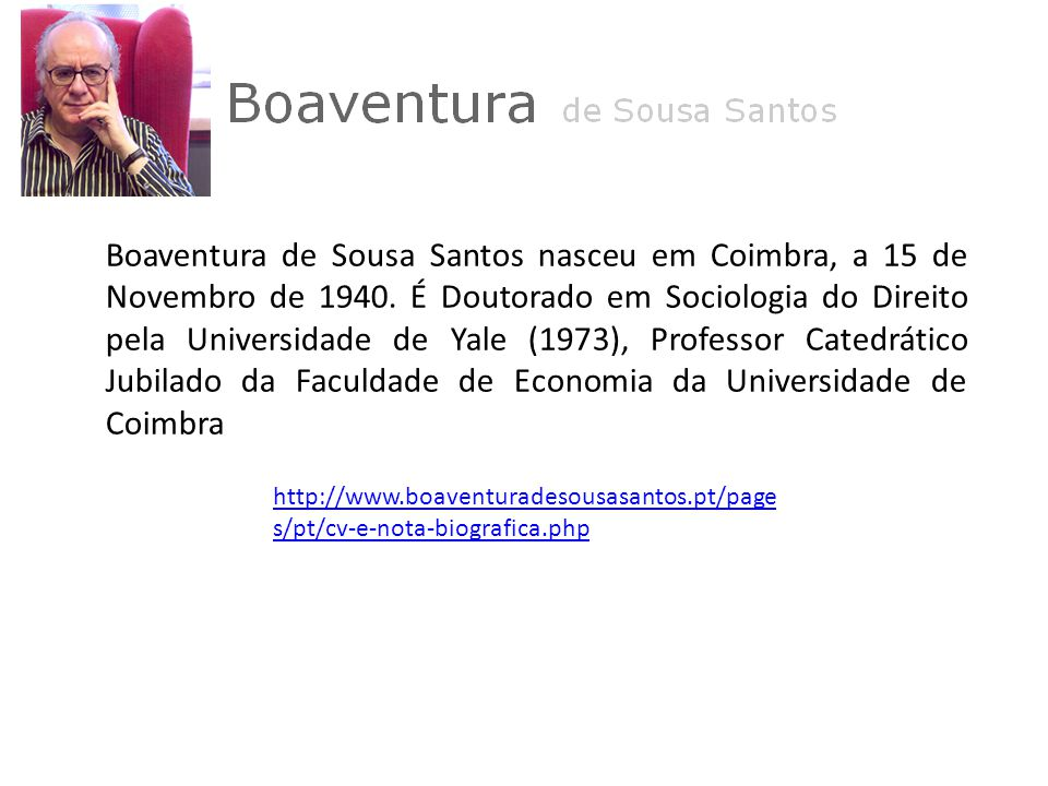 Boaventura de Sousa Santos nasceu em Coimbra, a 15 de Novembro de 1940. É Doutorado em Sociologia do Direito pela Universidade de Yale (1973), Profess