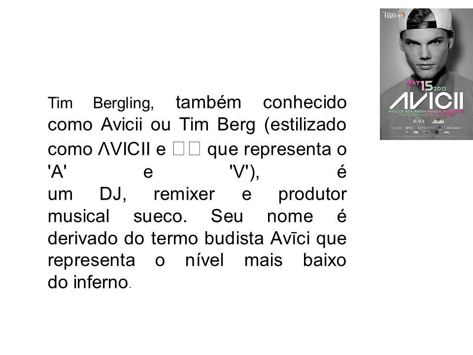 Tim Bergling, também conhecido como Avicii ou Tim Berg (estilizado como ΛVICII e que representa o 'A' e 'V'), é um DJ, remixer e produtor musical suec