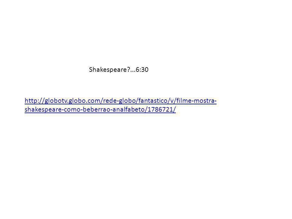 http://globotv.globo.com/rede-globo/fantastico/v/filme-mostra- shakespeare-como-beberrao-analfabeto/1786721/ Shakespeare?...6:30