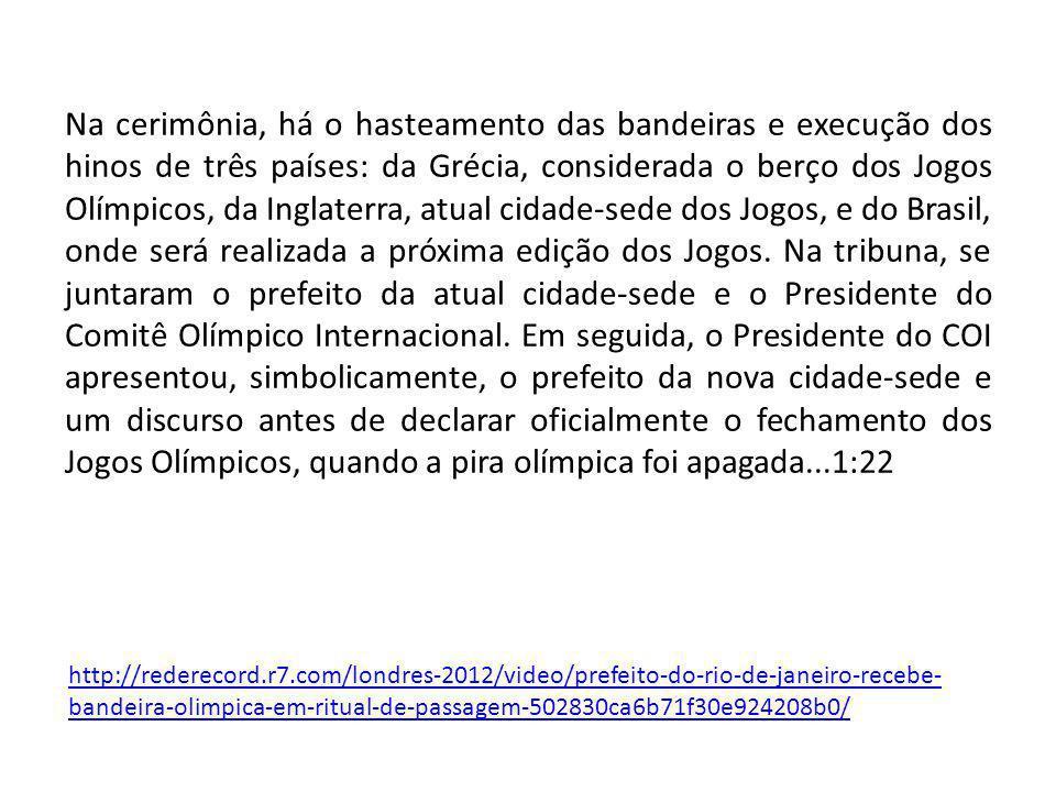 Na cerimônia, há o hasteamento das bandeiras e execução dos hinos de três países: da Grécia, considerada o berço dos Jogos Olímpicos, da Inglaterra, atual cidade-sede dos Jogos, e do Brasil, onde será realizada a próxima edição dos Jogos.