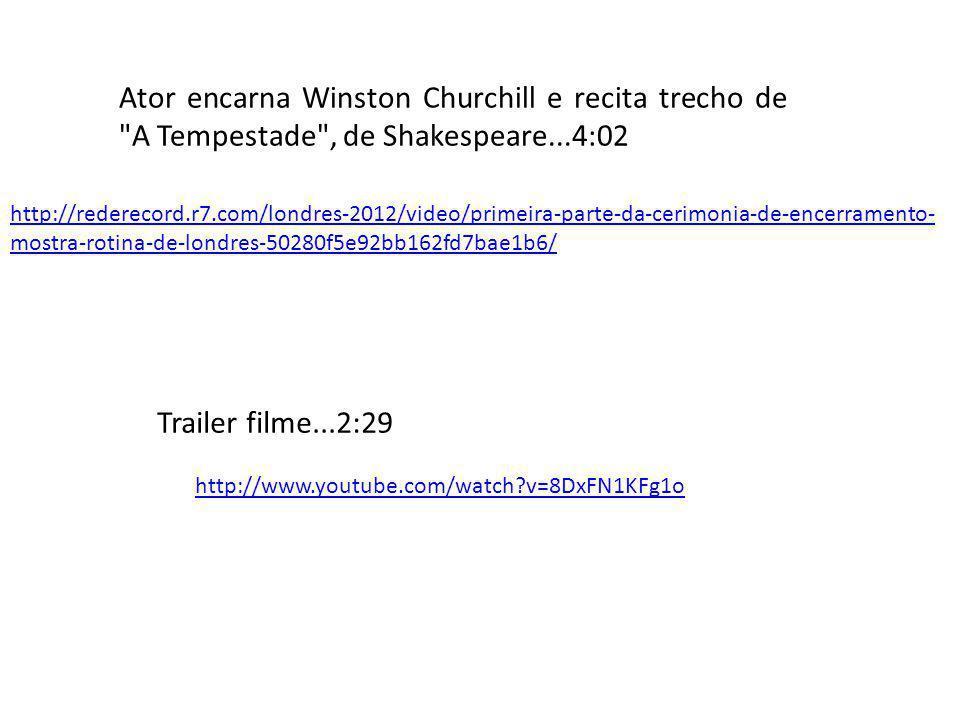 http://www.youtube.com/watch?v=8DxFN1KFg1o Trailer filme...2:29 Ator encarna Winston Churchill e recita trecho de A Tempestade , de Shakespeare...4:02 http://rederecord.r7.com/londres-2012/video/primeira-parte-da-cerimonia-de-encerramento- mostra-rotina-de-londres-50280f5e92bb162fd7bae1b6/
