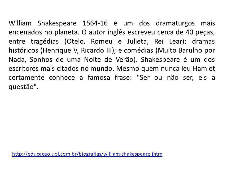 William Shakespeare 1564-16 é um dos dramaturgos mais encenados no planeta. O autor inglês escreveu cerca de 40 peças, entre tragédias (Otelo, Romeu e