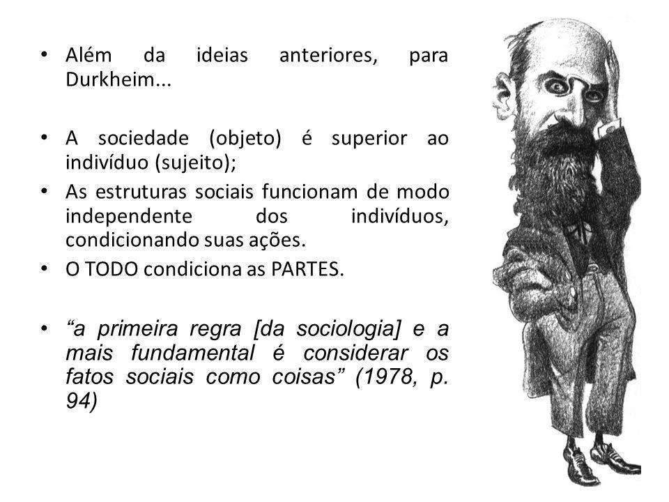 Além da ideias anteriores, para Durkheim... A sociedade (objeto) é superior ao indivíduo (sujeito); As estruturas sociais funcionam de modo independen