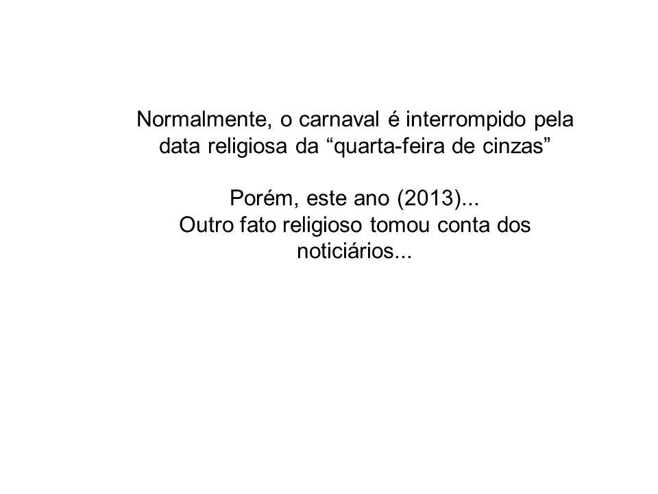 Normalmente, o carnaval é interrompido pela data religiosa da quarta-feira de cinzas Porém, este ano (2013)... Outro fato religioso tomou conta dos no