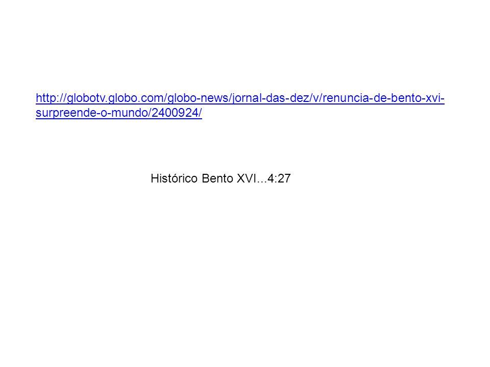 http://globotv.globo.com/globo-news/jornal-das-dez/v/renuncia-de-bento-xvi- surpreende-o-mundo/2400924/ Histórico Bento XVI...4:27