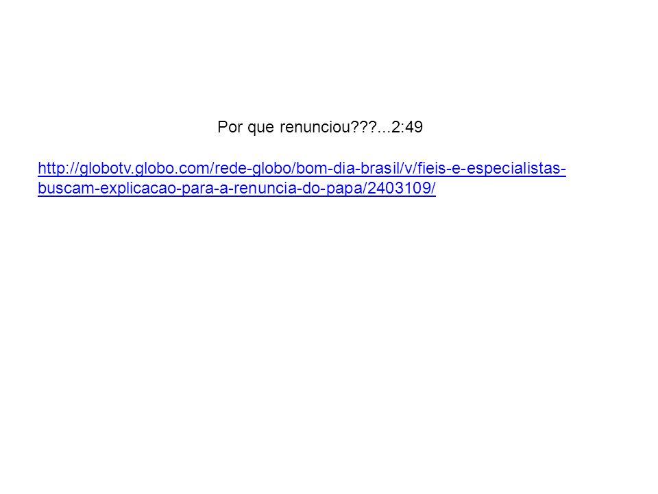 Por que renunciou???...2:49 http://globotv.globo.com/rede-globo/bom-dia-brasil/v/fieis-e-especialistas- buscam-explicacao-para-a-renuncia-do-papa/2403