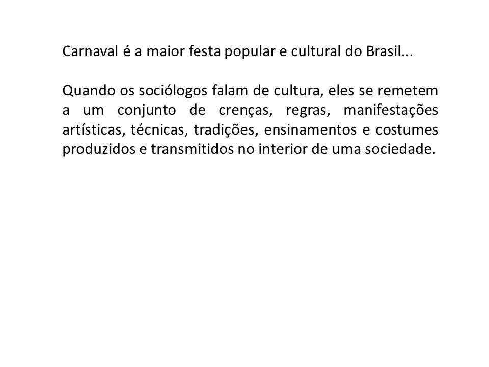 Carnaval é a maior festa popular e cultural do Brasil... Quando os sociólogos falam de cultura, eles se remetem a um conjunto de crenças, regras, mani